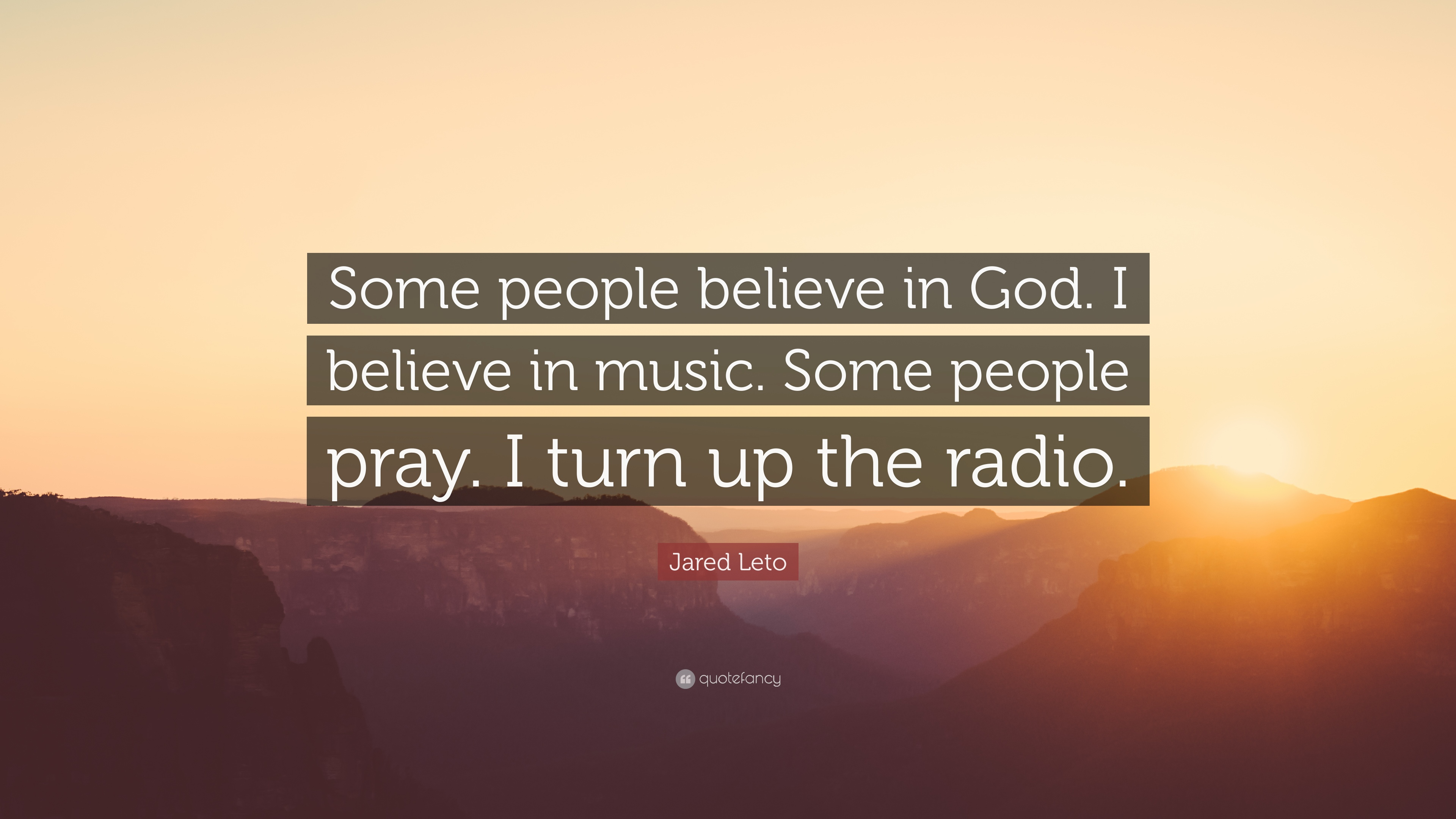 Some people believe in god. I believe in music. Some people pray, I turn up the radio. -Jared Leto.